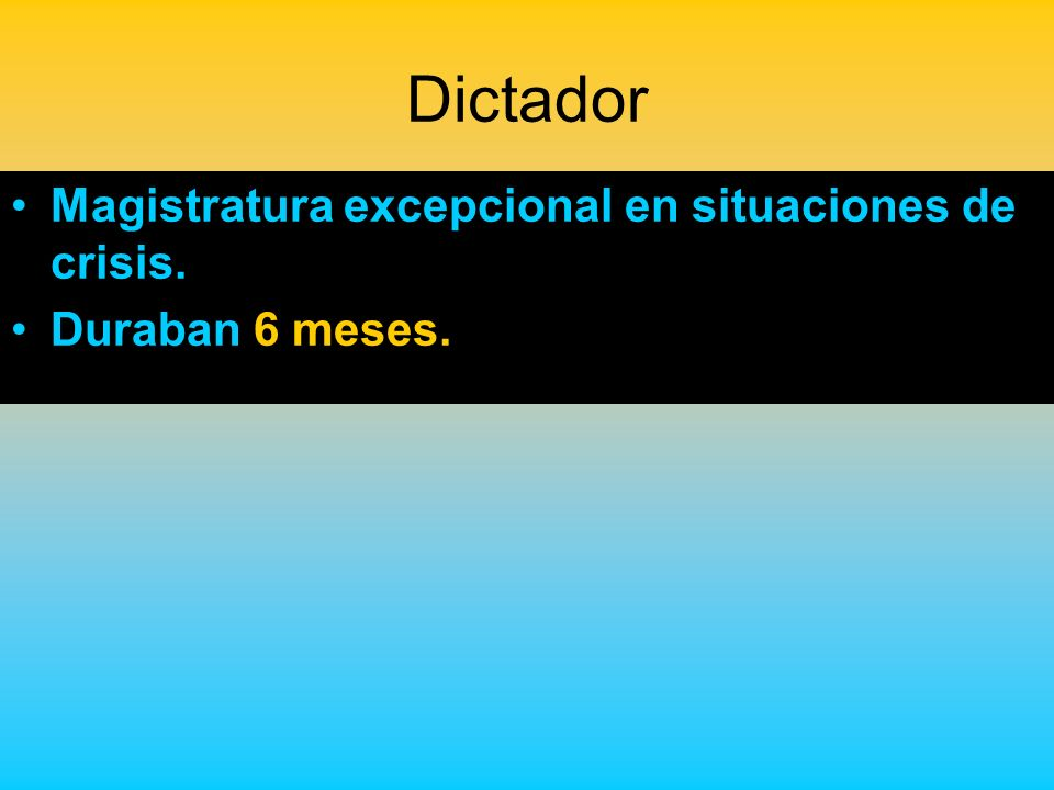 Dictador Magistratura excepcional en situaciones de crisis. Duraban 6 meses.