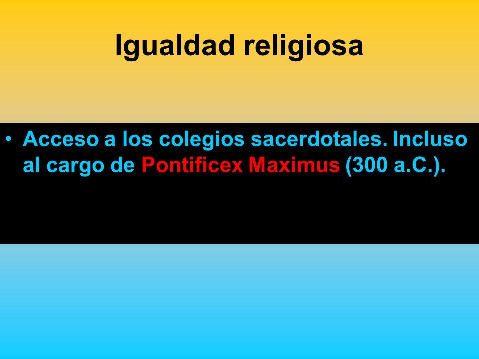 Igualdad religiosa Acceso a los colegios sacerdotales. Incluso al cargo de Pontificex Maximus (300 a.C.).