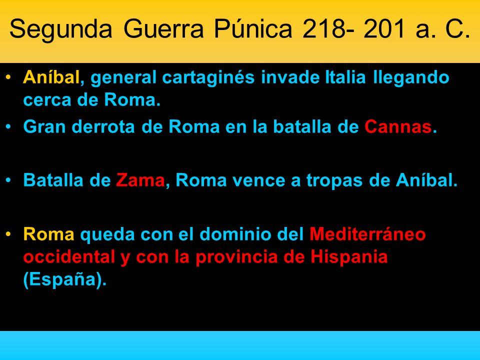 Segunda Guerra Púnica 218- 201 a. C. Aníbal, general cartaginés invade Italia llegando cerca de Roma. Gran derrota de Roma en la batalla de Cannas. Ba