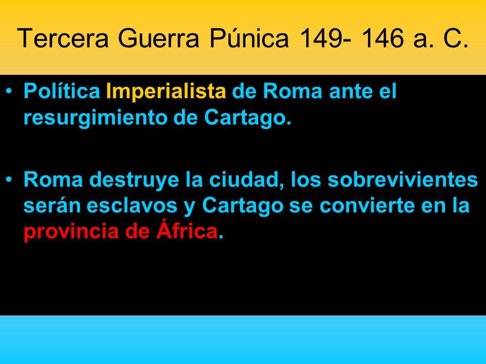 Tercera Guerra Púnica 149- 146 a. C. Política Imperialista de Roma ante el resurgimiento de Cartago. Roma destruye la ciudad, los sobrevivientes serán
