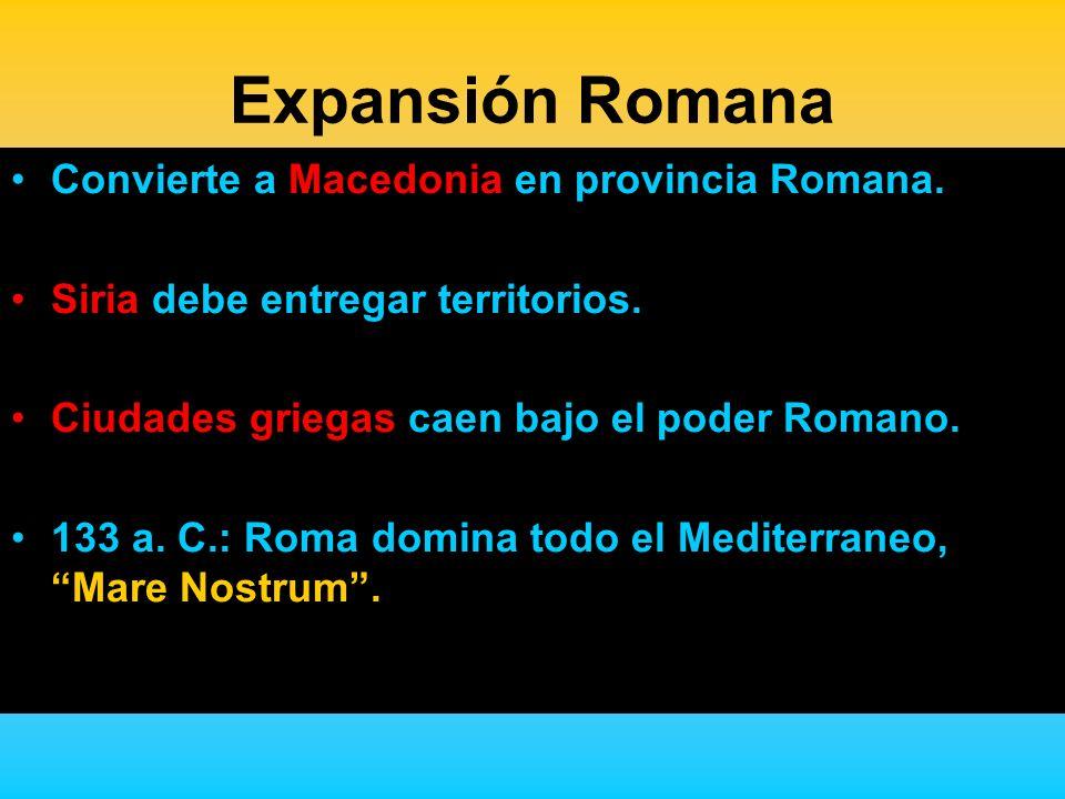Expansión Romana Convierte a Macedonia en provincia Romana. Siria debe entregar territorios. Ciudades griegas caen bajo el poder Romano. 133 a. C.: Ro