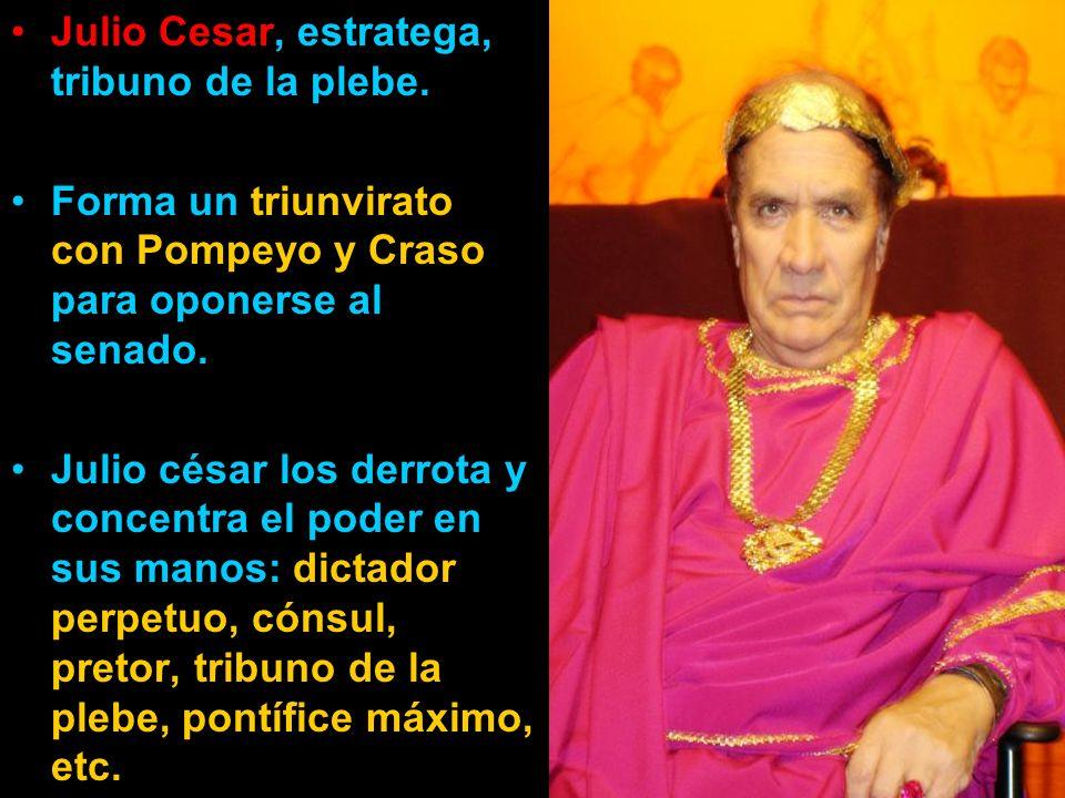 Julio Cesar, estratega, tribuno de la plebe. Forma un triunvirato con Pompeyo y Craso para oponerse al senado. Julio césar los derrota y concentra el