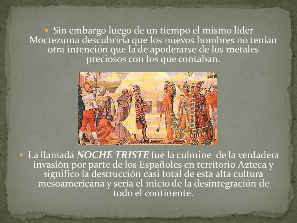 Sin embargo luego de un tiempo el mismo líder Moctezuma descubriría que los nuevos hombres no tenían otra intención que la de apoderarse de los metale