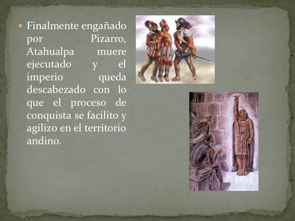 Finalmente engañado por Pizarro, Atahualpa muere ejecutado y el imperio queda descabezado con lo que el proceso de conquista se facilito y agilizo en