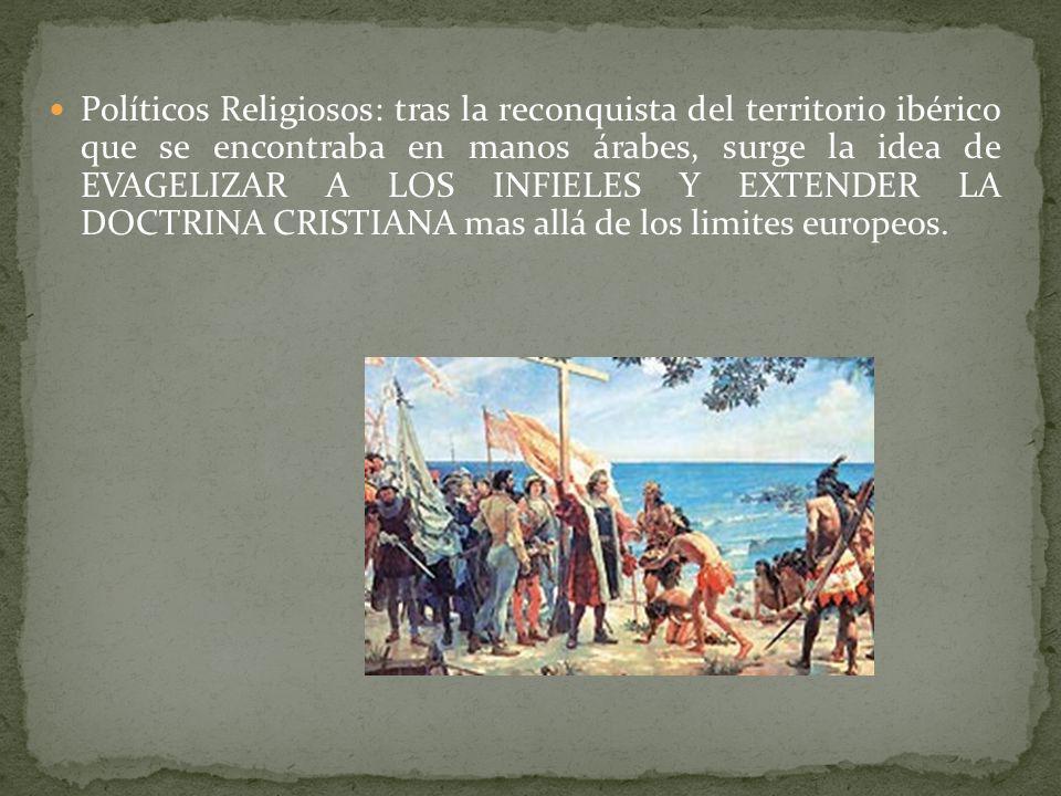 Políticos Religiosos: tras la reconquista del territorio ibérico que se encontraba en manos árabes, surge la idea de EVAGELIZAR A LOS INFIELES Y EXTEN