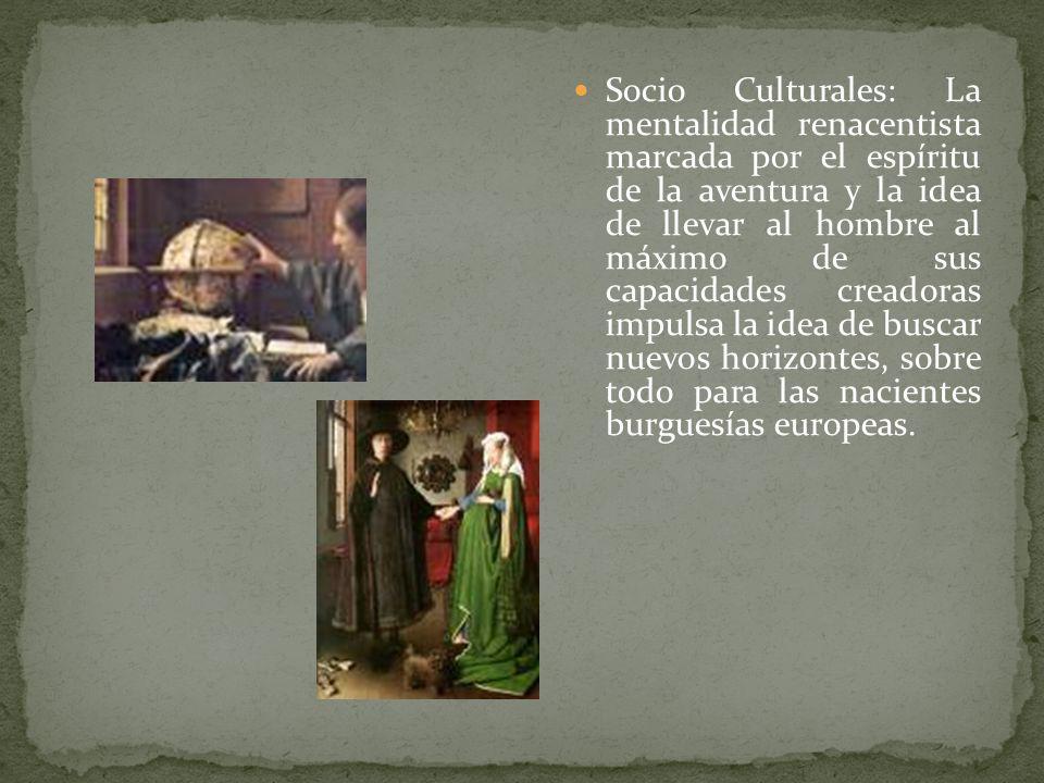 Socio Culturales: La mentalidad renacentista marcada por el espíritu de la aventura y la idea de llevar al hombre al máximo de sus capacidades creador
