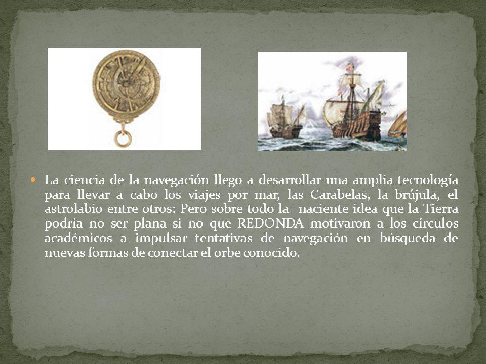 La ciencia de la navegación llego a desarrollar una amplia tecnología para llevar a cabo los viajes por mar, las Carabelas, la brújula, el astrolabio