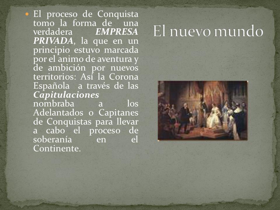 El proceso de Conquista tomo la forma de una verdadera EMPRESA PRIVADA, la que en un principio estuvo marcada por el animo de aventura y de ambición p