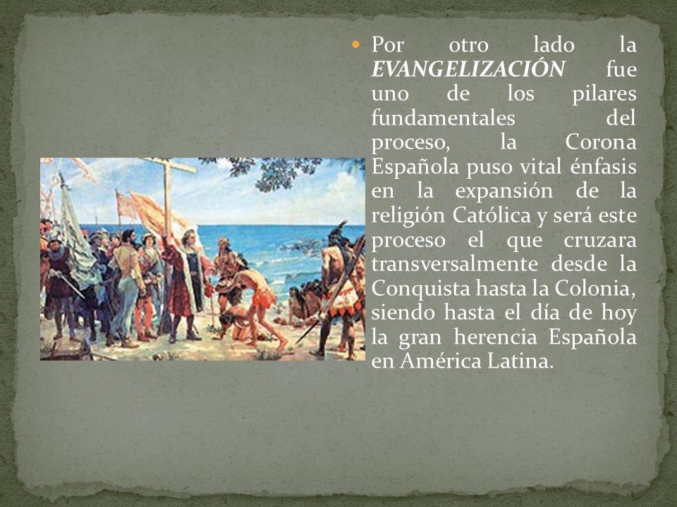 Por otro lado la EVANGELIZACIÓN fue uno de los pilares fundamentales del proceso, la Corona Española puso vital énfasis en la expansión de la religión