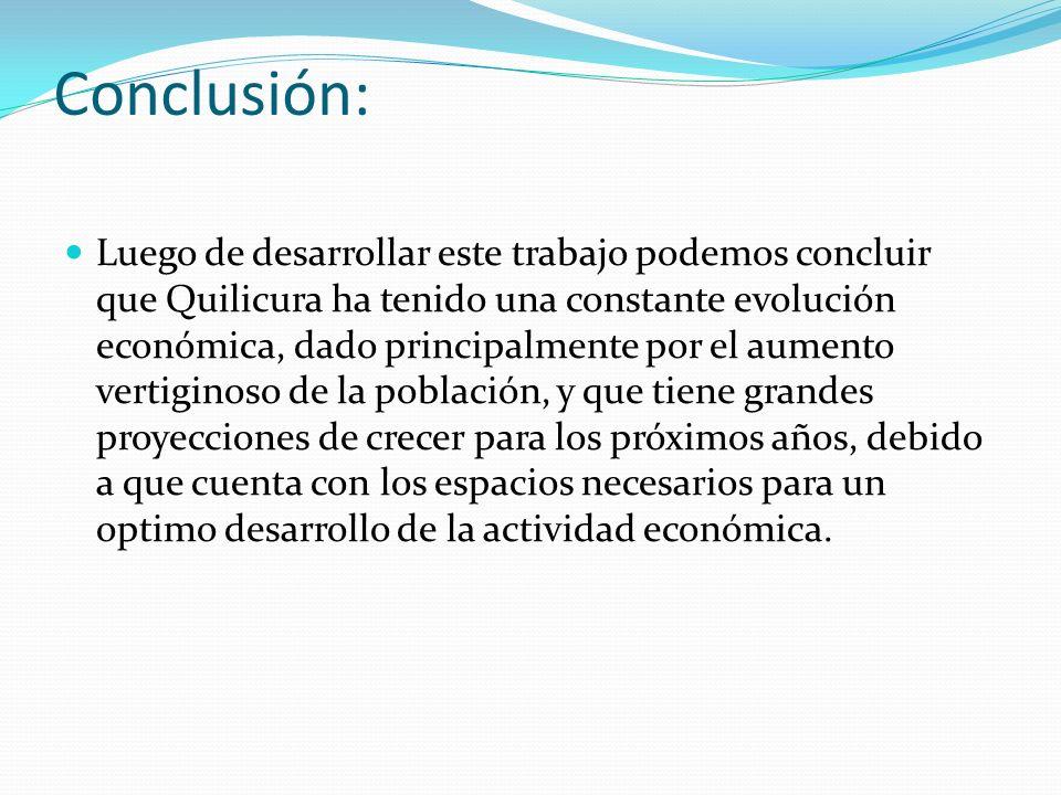 Conclusión: Luego de desarrollar este trabajo podemos concluir que Quilicura ha tenido una constante evolución económica, dado principalmente por el a