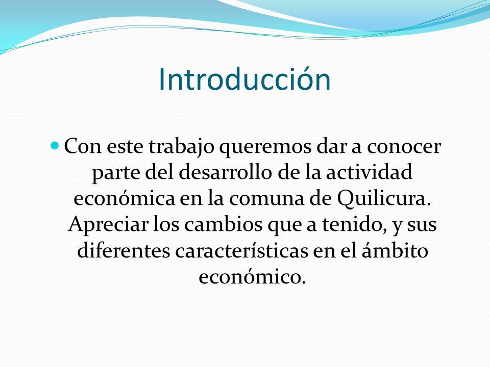 Introducción Con este trabajo queremos dar a conocer parte del desarrollo de la actividad económica en la comuna de Quilicura. Apreciar los cambios qu
