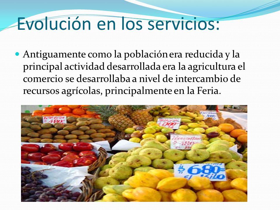 Evolución en los servicios: Antiguamente como la población era reducida y la principal actividad desarrollada era la agricultura el comercio se desarr