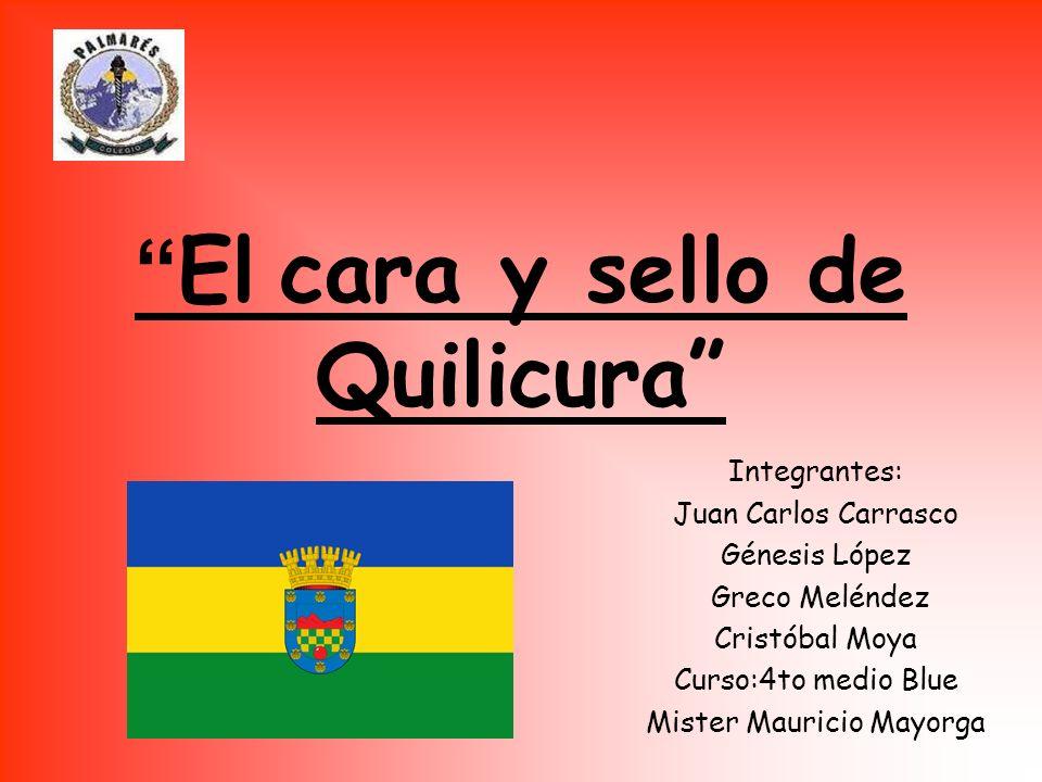 El cara y sello de Quilicura Integrantes: Juan Carlos Carrasco Génesis López Greco Meléndez Cristóbal Moya Curso:4to medio Blue Mister Mauricio Mayorg