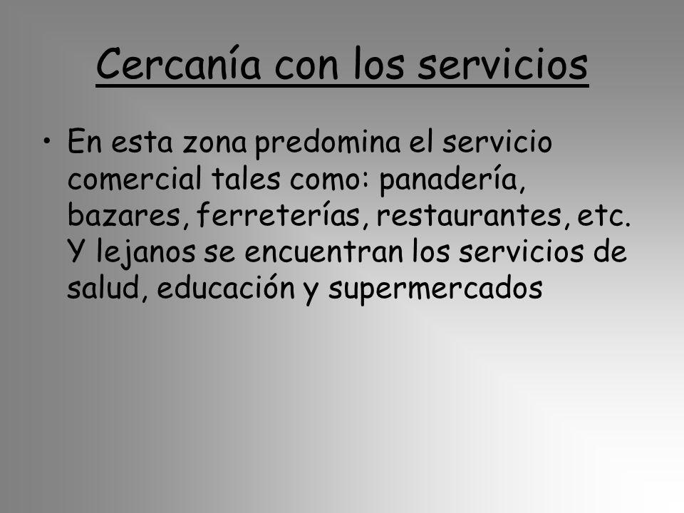 Cercanía con los servicios En esta zona predomina el servicio comercial tales como: panadería, bazares, ferreterías, restaurantes, etc. Y lejanos se e