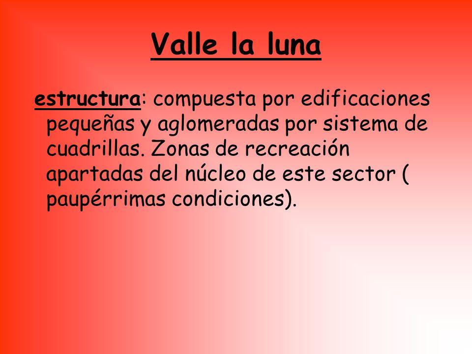 Valle la luna estructura: compuesta por edificaciones pequeñas y aglomeradas por sistema de cuadrillas. Zonas de recreación apartadas del núcleo de es
