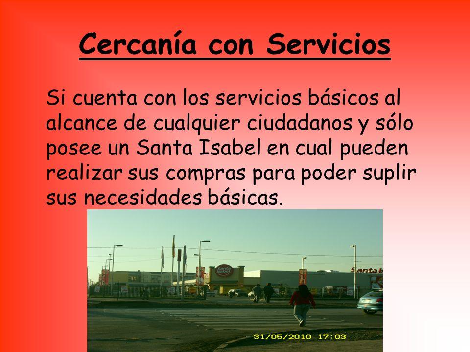 Cercanía con Servicios Si cuenta con los servicios básicos al alcance de cualquier ciudadanos y sólo posee un Santa Isabel en cual pueden realizar sus