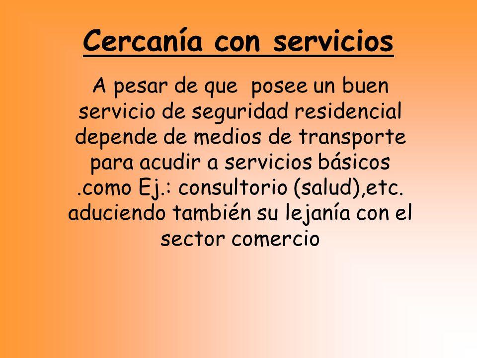 Cercanía con servicios A pesar de que posee un buen servicio de seguridad residencial depende de medios de transporte para acudir a servicios básicos.