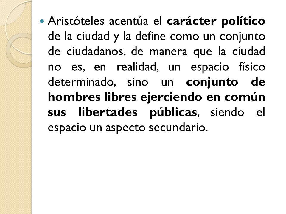 Aristóteles acentúa el carácter político de la ciudad y la define como un conjunto de ciudadanos, de manera que la ciudad no es, en realidad, un espac
