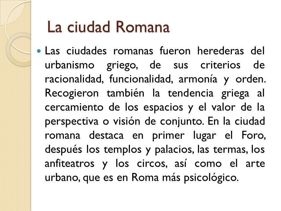 La ciudad Romana Las ciudades romanas fueron herederas del urbanismo griego, de sus criterios de racionalidad, funcionalidad, armonía y orden. Recogie