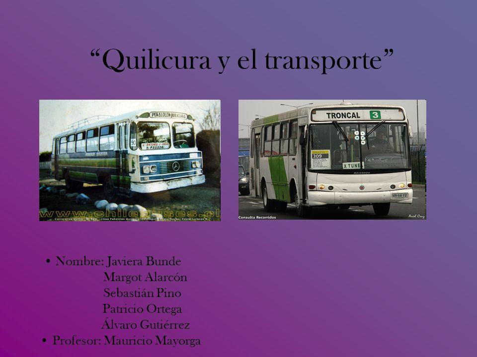 Quilicura y el transporte Nombre: Javiera Bunde Margot Alarcón Sebastián Pino Patricio Ortega Álvaro Gutiérrez Profesor: Mauricio Mayorga