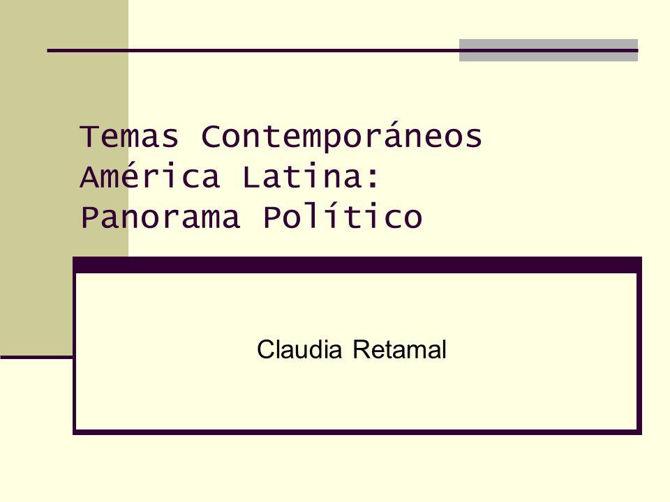 Temas Contemporáneos América Latina: Panorama Político Claudia Retamal