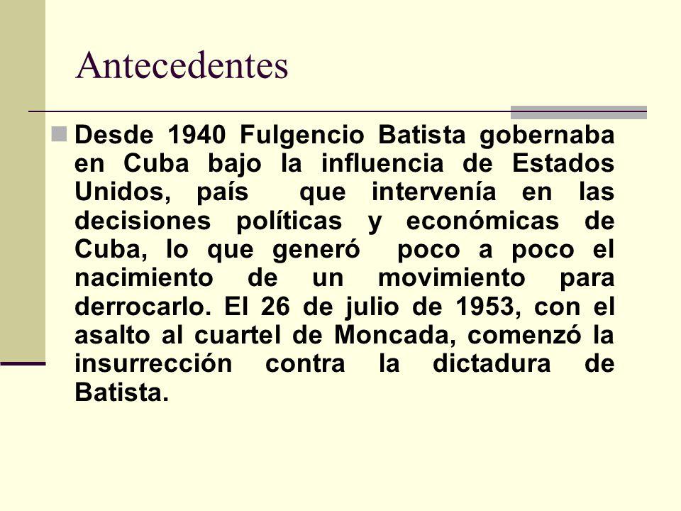Antecedentes Desde 1940 Fulgencio Batista gobernaba en Cuba bajo la influencia de Estados Unidos, país que intervenía en las decisiones políticas y ec