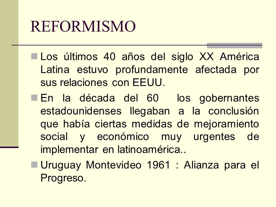 REFORMISMO Los últimos 40 años del siglo XX América Latina estuvo profundamente afectada por sus relaciones con EEUU. En la década del 60 los gobernan