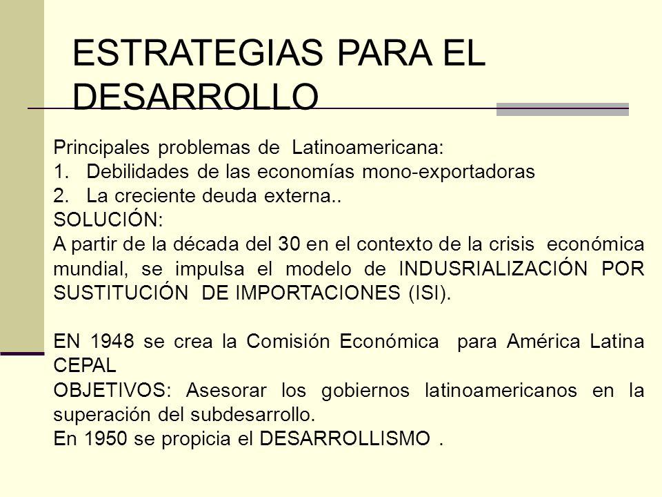 ESTRATEGIAS PARA EL DESARROLLO Principales problemas de Latinoamericana: 1.Debilidades de las economías mono-exportadoras 2.La creciente deuda externa