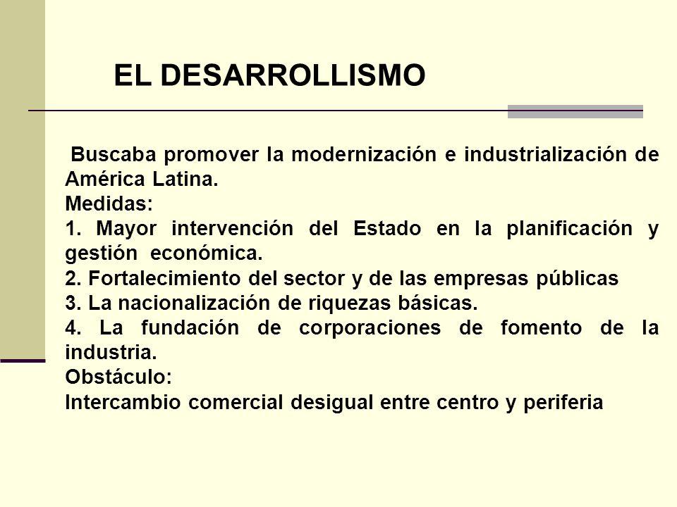 EL DESARROLLISMO Buscaba promover la modernización e industrialización de América Latina. Medidas: 1. Mayor intervención del Estado en la planificació
