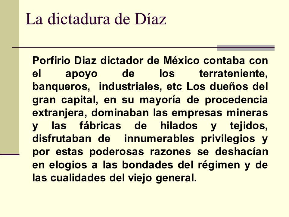 La dictadura de Díaz Porfirio Diaz dictador de México contaba con el apoyo de los terrateniente, banqueros, industriales, etc Los dueños del gran capi