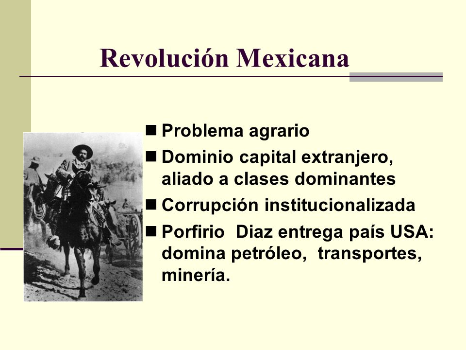 Revolución Mexicana Problema agrario Dominio capital extranjero, aliado a clases dominantes Corrupción institucionalizada Porfirio Diaz entrega país U