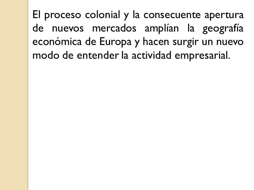 El proceso colonial y la consecuente apertura de nuevos mercados amplían la geografía económica de Europa y hacen surgir un nuevo modo de entender la