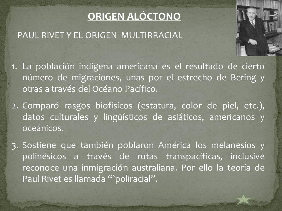 PAUL RIVET Y EL ORIGEN MULTIRRACIAL ORIGEN ALÓCTONO 1.La población indígena americana es el resultado de cierto número de migraciones, unas por el est