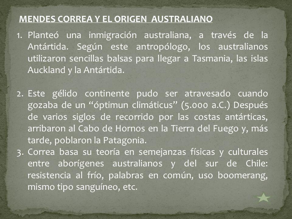 MENDES CORREA Y EL ORIGEN AUSTRALIANO 1.Planteó una inmigración australiana, a través de la Antártida. Según este antropólogo, los australianos utiliz