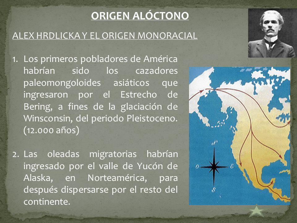 ORIGEN ALÓCTONO ALEX HRDLICKA Y EL ORIGEN MONORACIAL 1.Los primeros pobladores de América habrían sido los cazadores paleomongoloides asiáticos que in