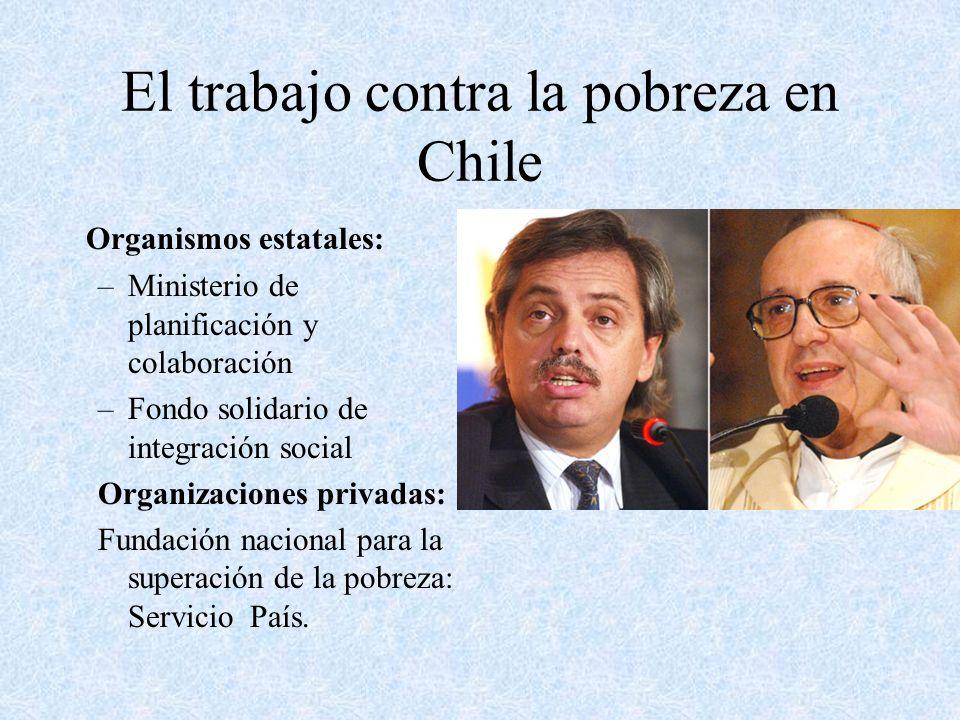 El trabajo contra la pobreza en Chile Organismos estatales: –Ministerio de planificación y colaboración –Fondo solidario de integración social Organiz