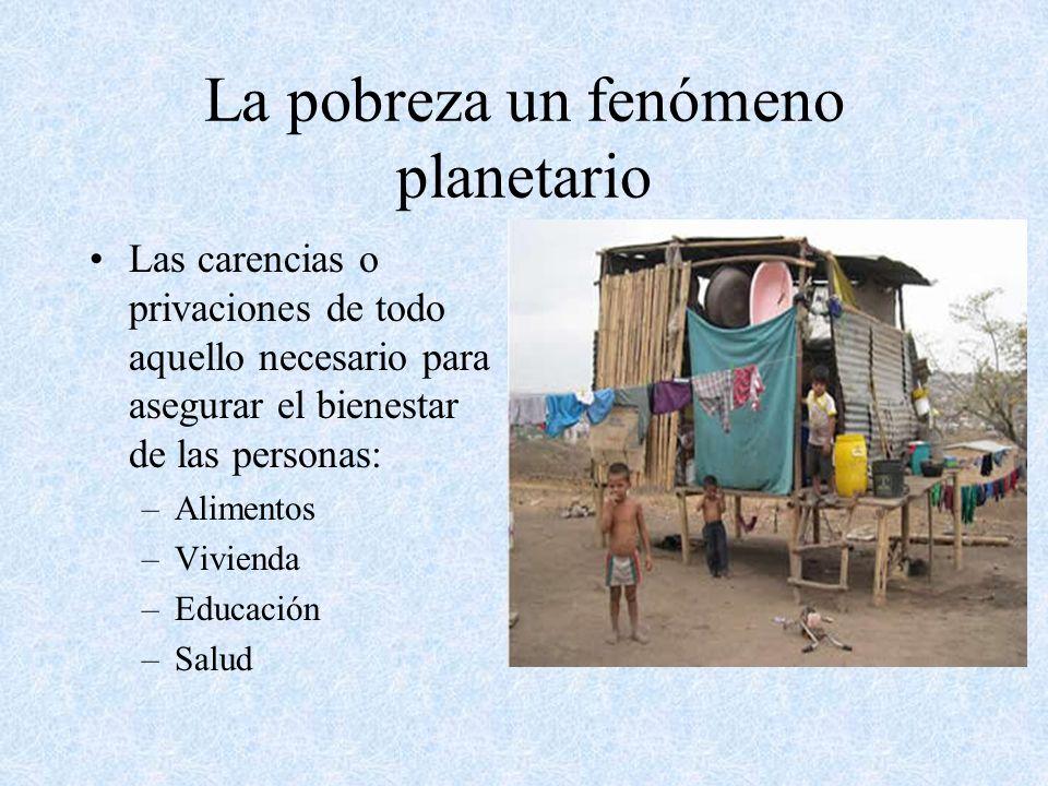 La pobreza un fenómeno planetario Las carencias o privaciones de todo aquello necesario para asegurar el bienestar de las personas: –Alimentos –Vivien