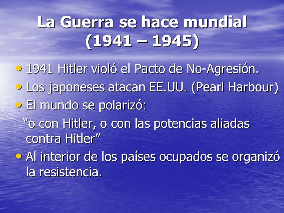 La Guerra se hace mundial (1941 – 1945) 1941 Hitler violó el Pacto de No-Agresión.