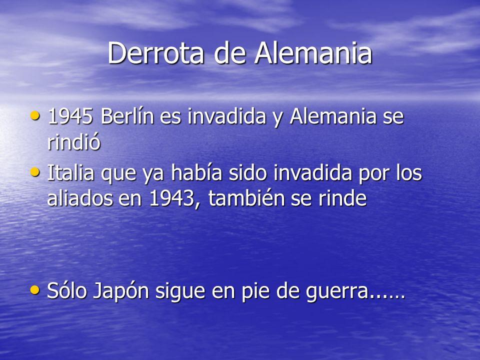 Derrota de Alemania 1945 Berlín es invadida y Alemania se rindió 1945 Berlín es invadida y Alemania se rindió Italia que ya había sido invadida por los aliados en 1943, también se rinde Italia que ya había sido invadida por los aliados en 1943, también se rinde Sólo Japón sigue en pie de guerra...… Sólo Japón sigue en pie de guerra...…