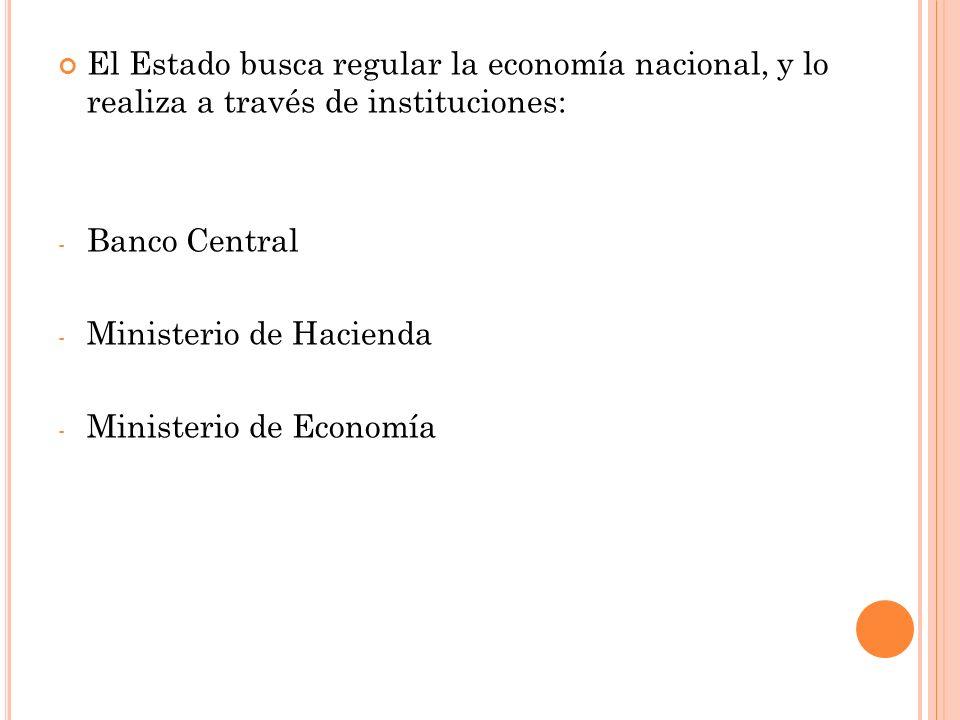 El Estado busca regular la economía nacional, y lo realiza a través de instituciones: - Banco Central - Ministerio de Hacienda - Ministerio de Economía