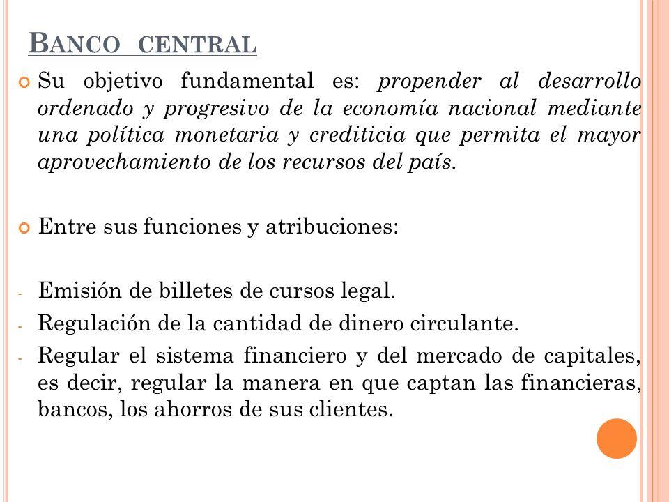 B ANCO CENTRAL Su objetivo fundamental es: propender al desarrollo ordenado y progresivo de la economía nacional mediante una política monetaria y cre