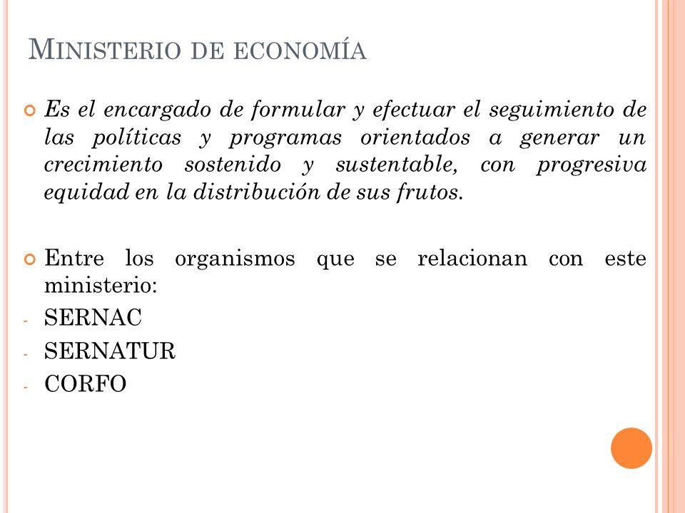 M INISTERIO DE ECONOMÍA Es el encargado de formular y efectuar el seguimiento de las políticas y programas orientados a generar un crecimiento sostenido y sustentable, con progresiva equidad en la distribución de sus frutos.