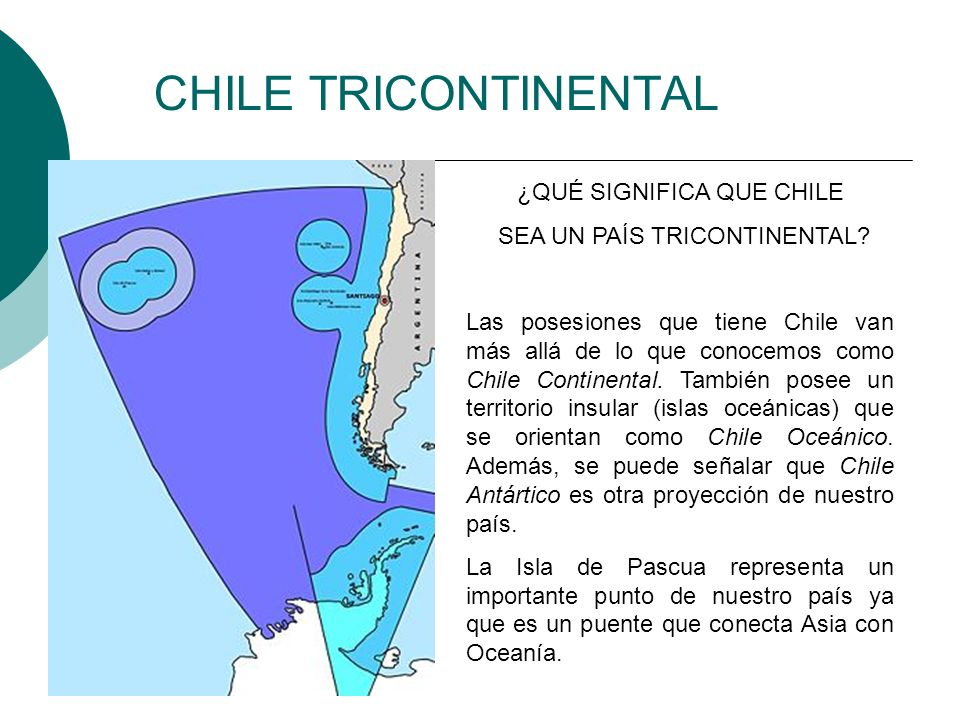 CHILE TRICONTINENTAL ¿QUÉ SIGNIFICA QUE CHILE SEA UN PAÍS TRICONTINENTAL? Las posesiones que tiene Chile van más allá de lo que conocemos como Chile C