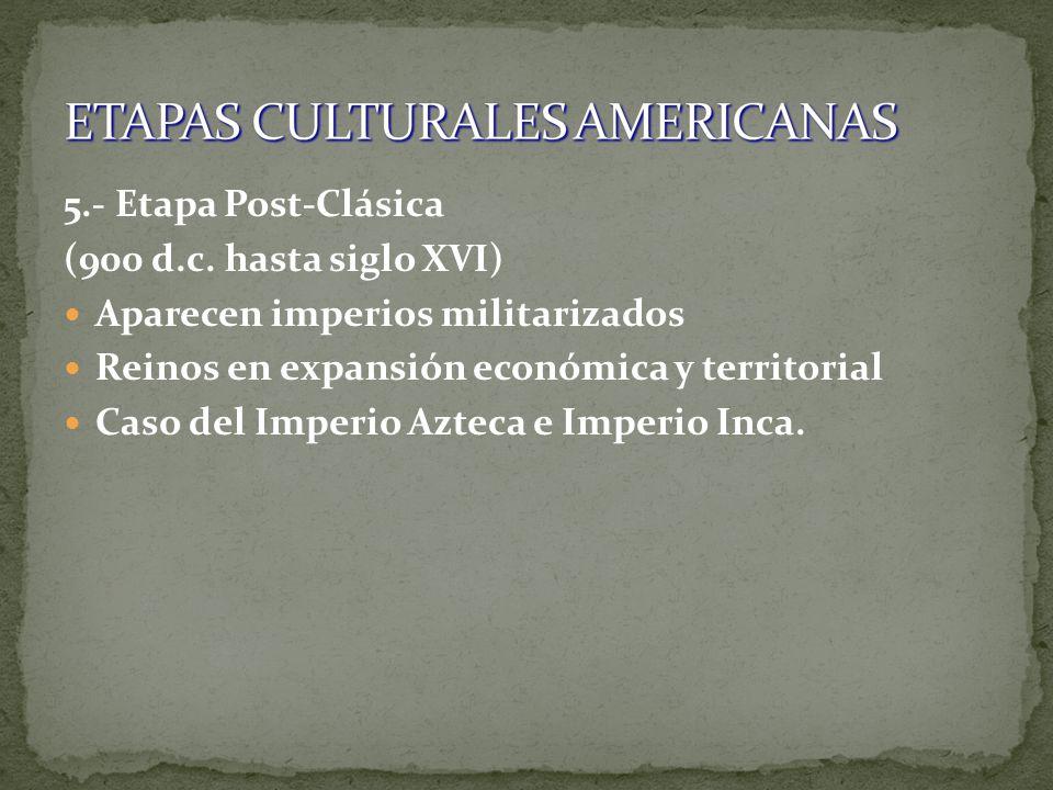 5.- Etapa Post-Clásica (900 d.c. hasta siglo XVI) Aparecen imperios militarizados Reinos en expansión económica y territorial Caso del Imperio Azteca