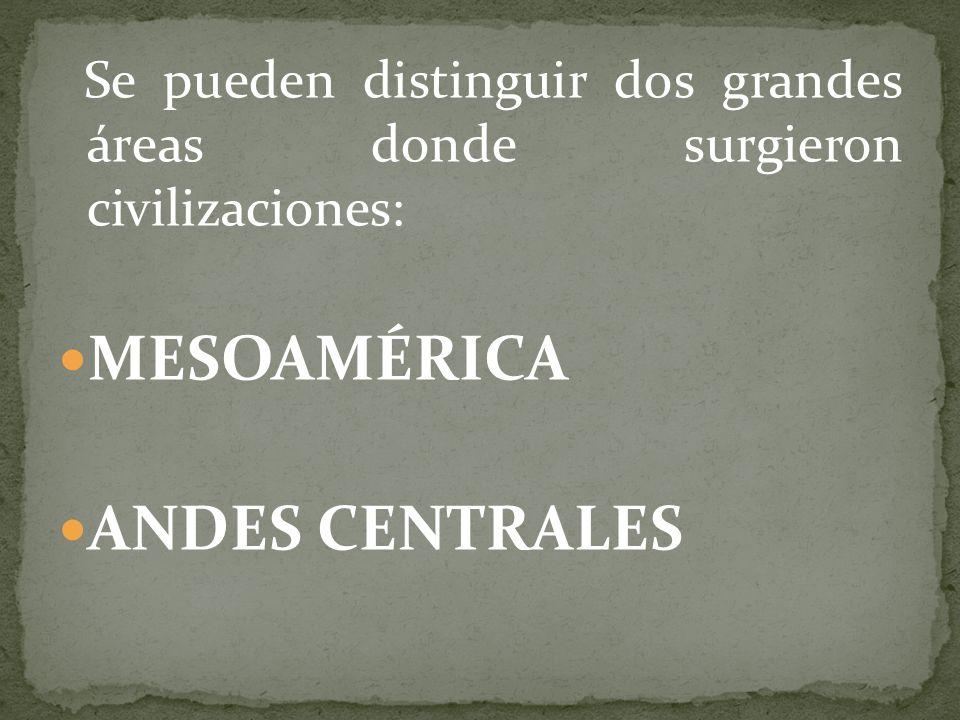 Se pueden distinguir dos grandes áreas donde surgieron civilizaciones: MESOAMÉRICA ANDES CENTRALES
