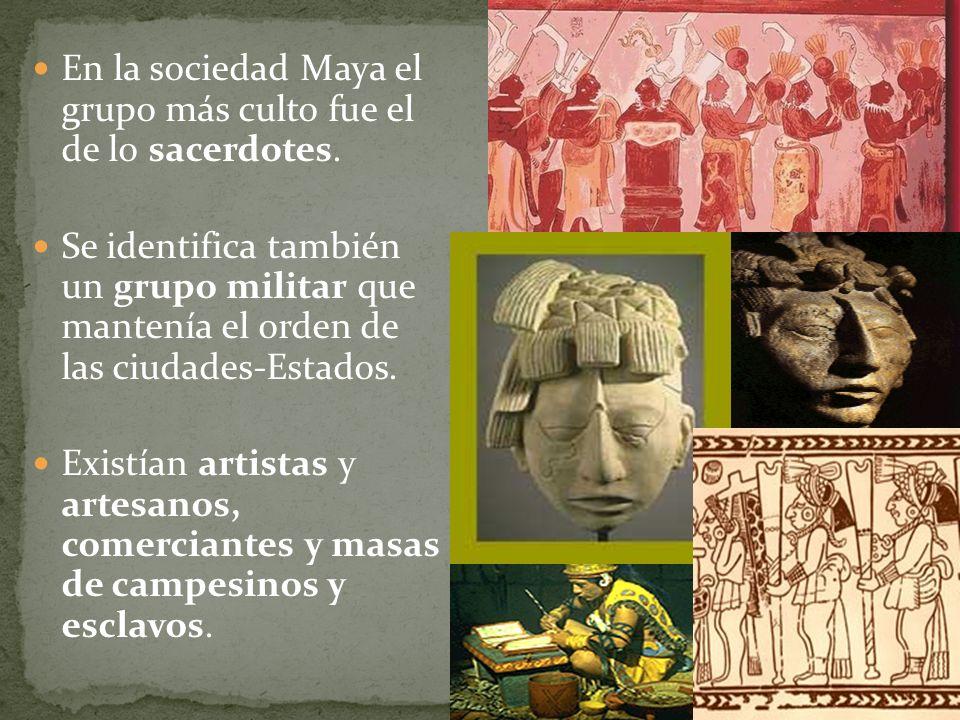 En la sociedad Maya el grupo más culto fue el de lo sacerdotes. Se identifica también un grupo militar que mantenía el orden de las ciudades-Estados.