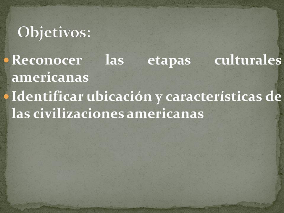 Reconocer las etapas culturales americanas Identificar ubicación y características de las civilizaciones americanas