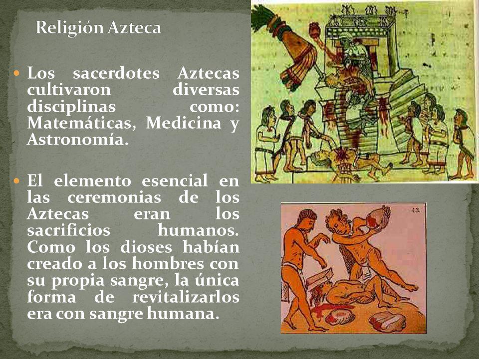 Los sacerdotes Aztecas cultivaron diversas disciplinas como: Matemáticas, Medicina y Astronomía. El elemento esencial en las ceremonias de los Aztecas