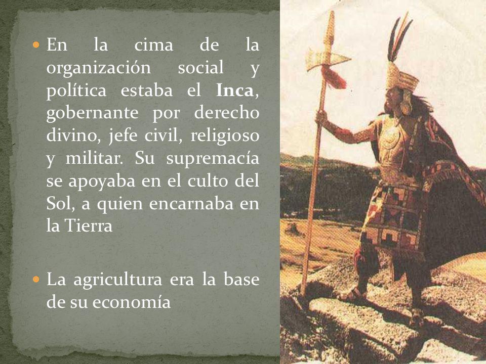 En la cima de la organización social y política estaba el Inca, gobernante por derecho divino, jefe civil, religioso y militar. Su supremacía se apoya
