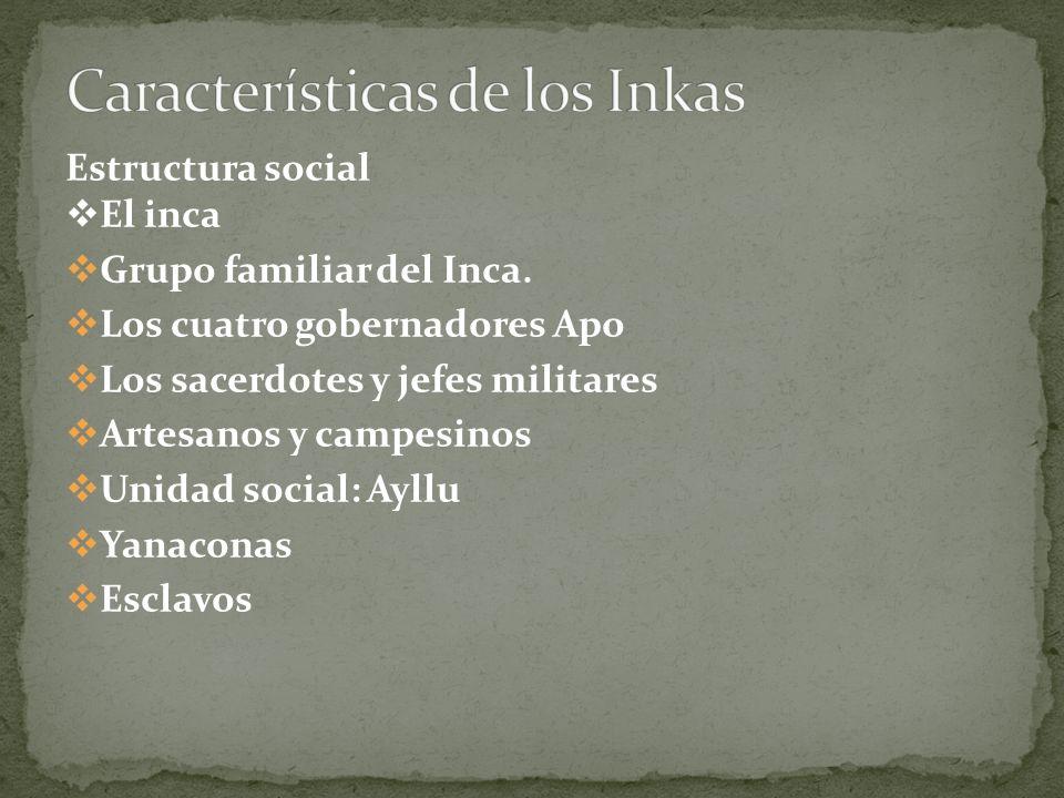 Estructura social El inca Grupo familiar del Inca. Los cuatro gobernadores Apo Los sacerdotes y jefes militares Artesanos y campesinos Unidad social:
